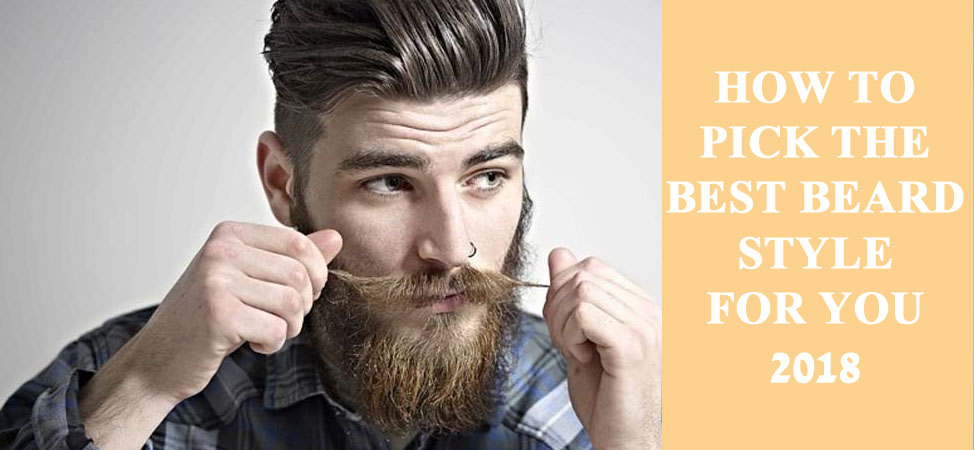 HOW TO PICK THE BEST BEARD STYLE FOR YOU 2018