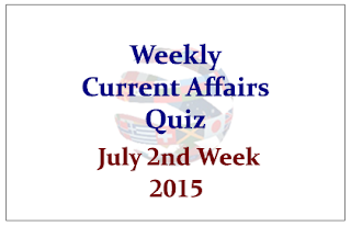 Weekly Current Affairs and GK Quiz- July 2nd Week 2015