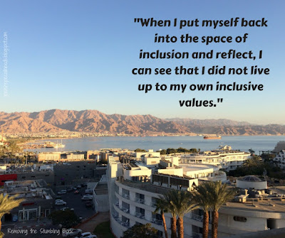 When I put myself back into the space of inclusion and reflect, I can see that I did not live up to my own inclusive values; Removing the Stumbling Block