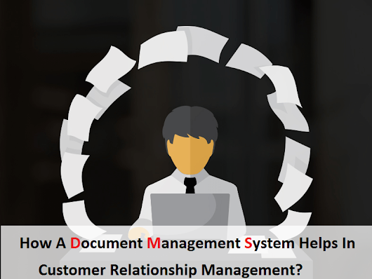How A Document Management System Helps In Customer Relationship Management?