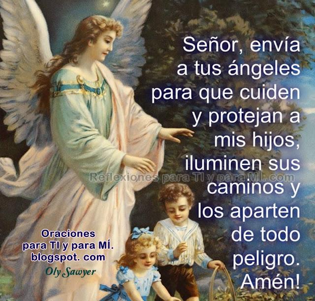 Señor, envía a tus ángeles para que cuiden y protejan a mis hijos, iluminen sus caminos y los aparten de todo peligro.  Amén!