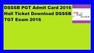 DSSSB PGT Admit Card 2016 Hall Ticket Download DSSSB TGT Exam 2016