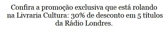 http://www.livrariacultura.com.br/busca?N=0&Ntt=r%C3%A1dio+londres&utm_source=Newsletter+R%C3%A1dio+Londres&utm_campaign=d9d242a04d-Promo%C3%A7%C3%A3o+R%C3%A1dio+Londres+na+Livraria+Cultura&utm_medium=email&utm_term=0_0de4c4e764-d9d242a04d-204117865
