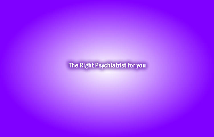 The Right Psychiatrist for you