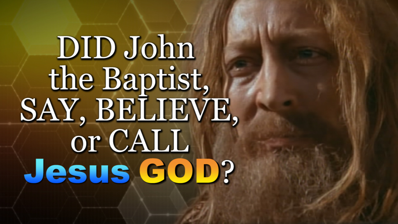 DID John the Baptist, SAY, BELIEVE, or CALL Jesus GOD?