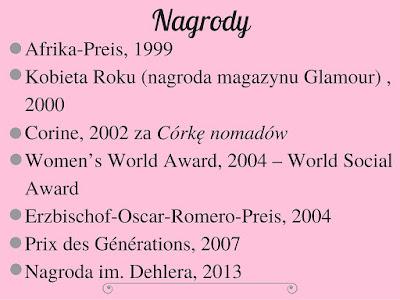 Afrika-Preis, 1999 Kobieta Roku (nagroda magazynu Glamour) , 2000 Corine, 2002 zа Córkę nomadów Women's World Award, 2004 – World Social Award Erzbischof-Oscar-Romero-Preis, 2004 Prix des Générations, 2007 Nagroda im. Dehlera, 2013