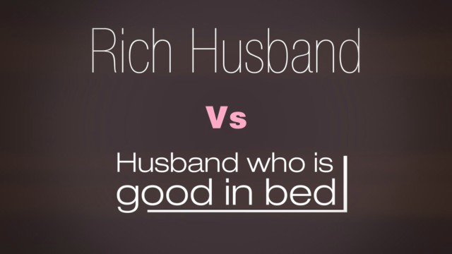 Rich Husband Or Husband Who Is Good In Bed