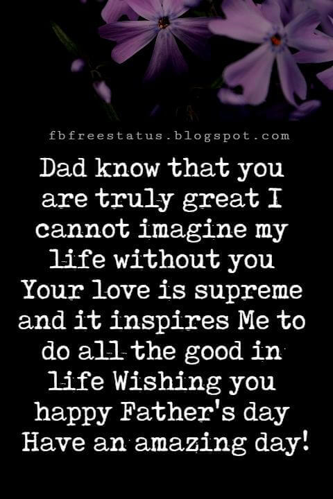 Happy Fathers Day Messages, Dad know that you are truly great I cannot imagine my life without you Your love is supreme and it inspires Me to do all the good in life Wishing you happy Father's day Have an amazing day!