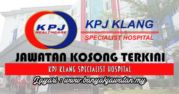 Jawatan Kosong 2017 di KPJ Klang Specialist Hospital www.banyakjawatan.my