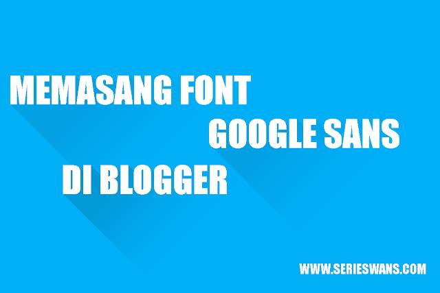 Cara Memasang dan Menggunakan Font Google Sans di Blogger
