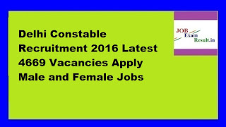 Delhi Constable Recruitment 2016 Latest 4669 Vacancies Apply Male and Female Jobs