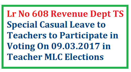 Ltr No 608 Special casual Leave to Voters on 09.03.2017 for Teacher MLC Elections in Telangana   Revenue Department of Telangana State has instructed to DEOs of certain Districts Viz Ranga Reddy Vikarabad Medchal Hyderabad Mahabubnagar Nagarkurnool Vanaparthi Jogulamba to sanction Special Casual Leave to Teachers to Vote on 09.03.2017 for Council Teacher MLC Elections DEO Ranga Reddy has issued Supprting orders to Headmasters of High Schools to Sanction Special Casual Leave on 09.03.2017 ltr-no-608-special-casual-leave-to-voters-teachers-mlc-elections