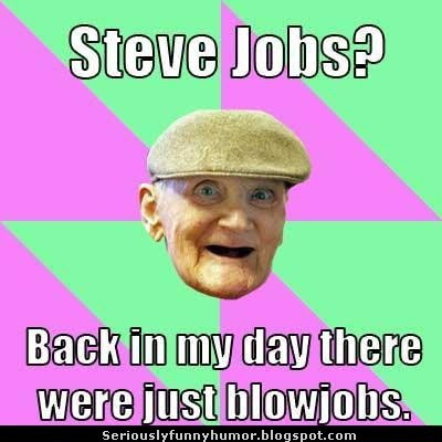 Steve Jobs? Back in my day there were just blowjobs! Funny old guy meme