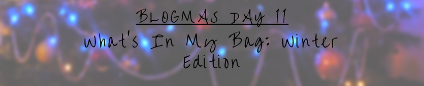Blogmas Day 11- What's In My Bag: Winter Edition Banner