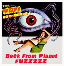 Thee MARTIAN BOYFRIENDS!  BACK FROM PLANET FUZZZZZ