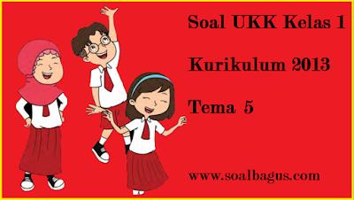 Download soal ukk/ uas kelas 1 tema 5 kurikulum 2013/ kurtilas tahun 2017 www.soalbagus.com