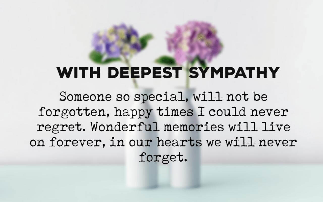 With Deepest Sympathy – Someone so special, will not be forgotten, happy times I could never regret. Wonderful memories will live on forever, in our hearts we will never forget. – Sympathy Cards Messages