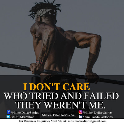 I DON'T CARE WHO TRIED AND FAILED THEY WEREN'T ME.
