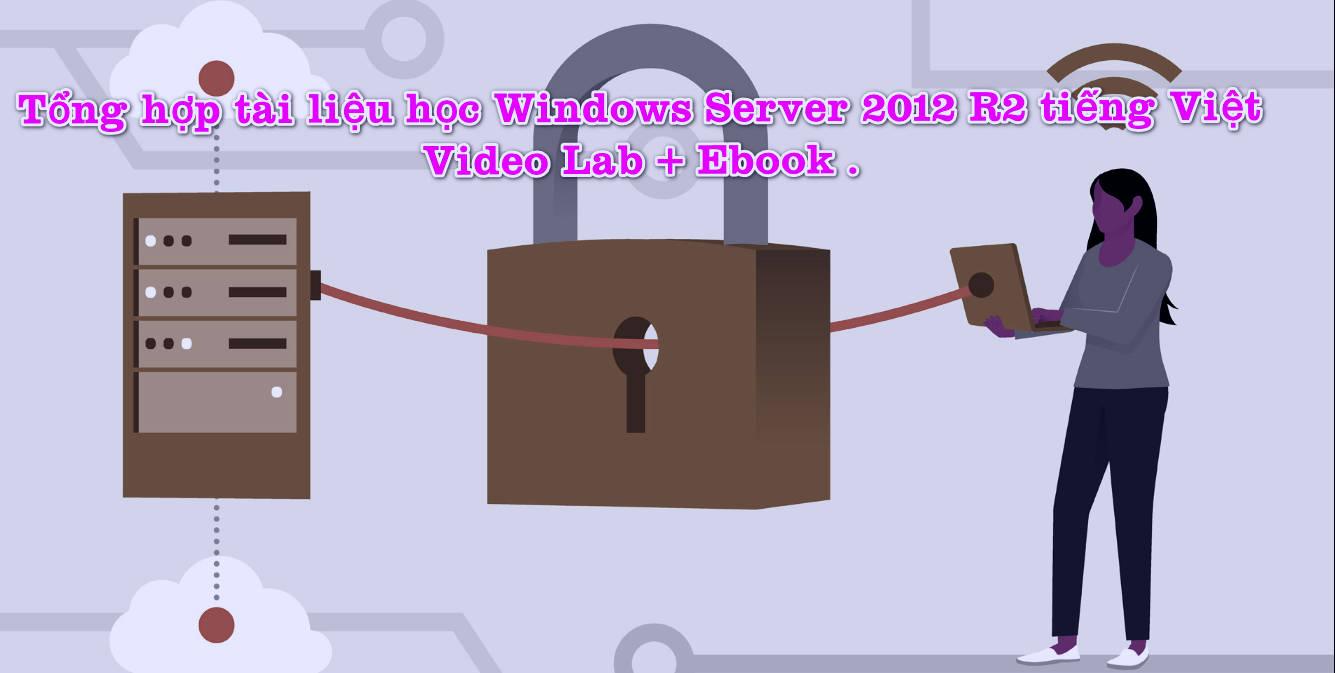 Tổng hợp tài liệu học Windows Server 2012 R2 tiếng Việt - Video Lab + Ebook .