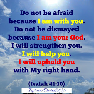Do not be afraid because I am with you. Do not be dismayed because I am your God. I will strengthen you. I will help you. I will uphold you with My right hand. Isaiah 41:10
