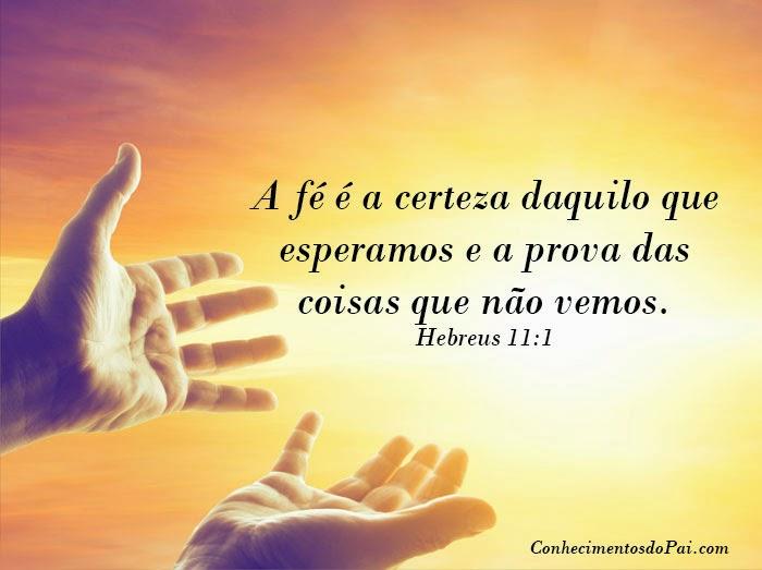 A fé é a certeza daquilo que esperamos e a prova das coisas que não vemos.  Hebreus 11:1