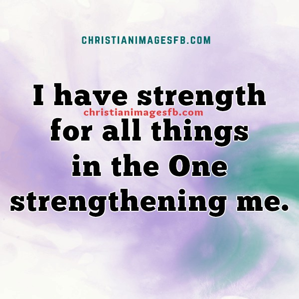 Strength christian quotes, I have strength for all things in Christ, free image fb to share by facebook with friends, christian images for youth, bible verse, Philippians 4:13, Mery Bracho images fb.