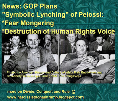 "News: GOP Plans ""Symbolic Lynching"" of Pelossi: *Fear Mongering *Destruction of Human Rights Voice   An unfortunate American history and tradition that has not gone away, rooted in US Slavery and White Male Superiority, KKK:              Photo: the American History and Culture of White Male Entitlement and       Superiority: Mississippi Burning 1964, The Smug Perps"