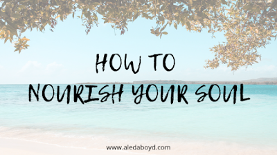 How to Nourish Your Soul | Blog by Aleda Boyd