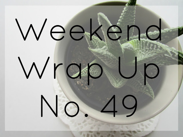 Weekend Wrap Up No. 49