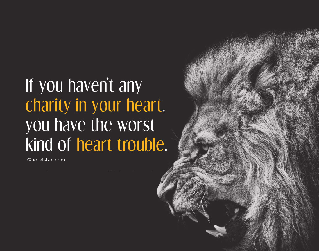 If you haven't any charity in your heart, you have the worst kind of heart trouble.