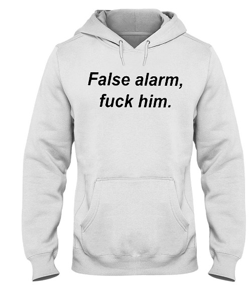 False alarm fuck him Hoodie, False alarm fuck him Sweatshirt, False alarm fuck him T Shirts