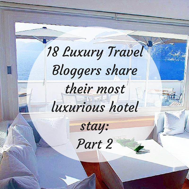 18 Luxury Travel Bloggers share their most luxurious hotel: Part Two