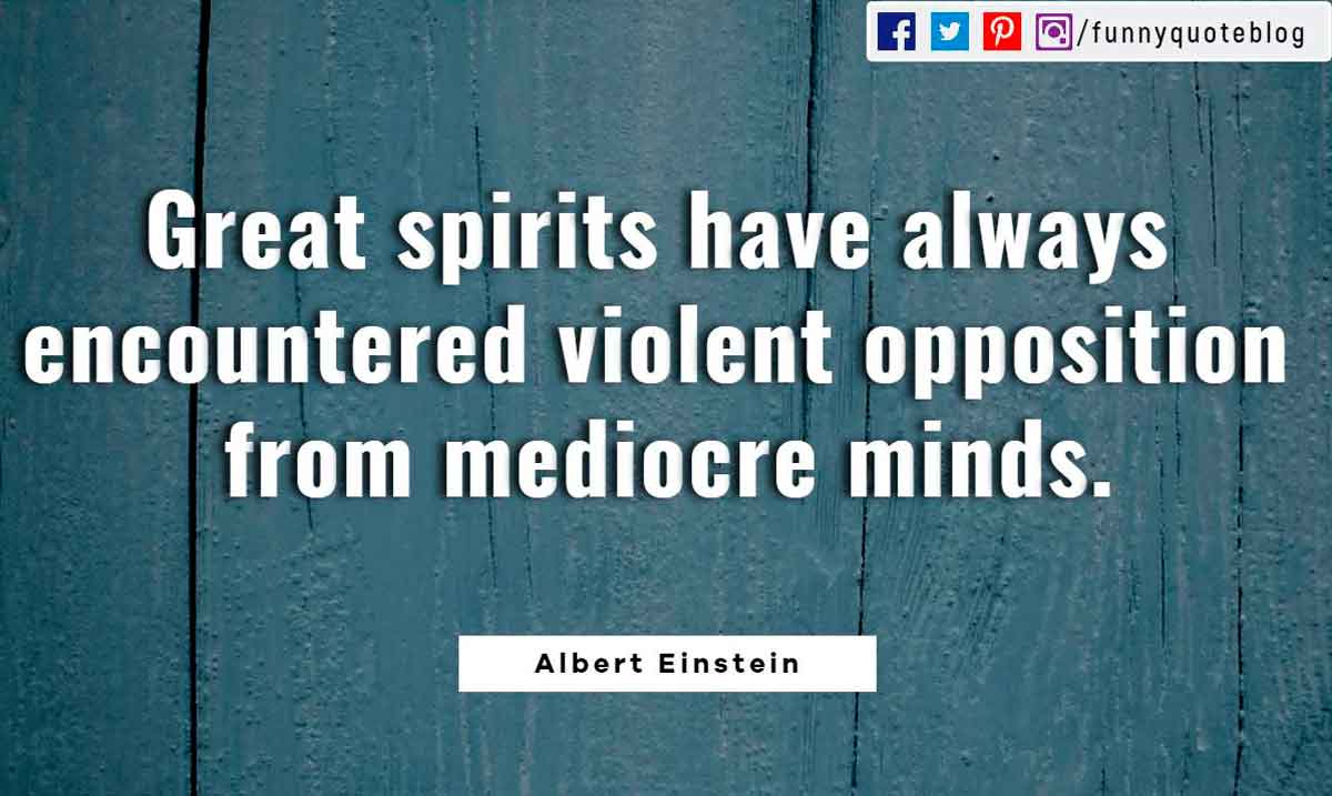 Great spirits have always encountered violent opposition from mediocre minds. ― Albert Einstein Quote