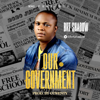 MUSIC: BRT Shadow – Our Government | @brtshadow