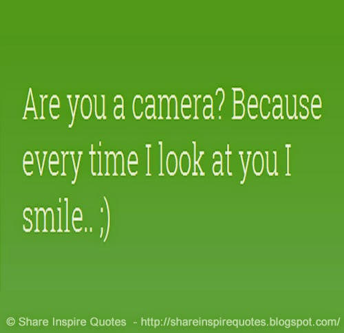 Are You A Camera? Because Every Time I Look At You I Smile