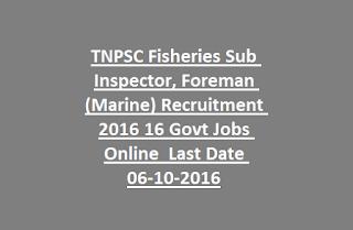 TNPSC Fisheries Sub Inspector, Foreman (Marine) Recruitment 2016 16 Govt Jobs Online Last Date 06-10-2016