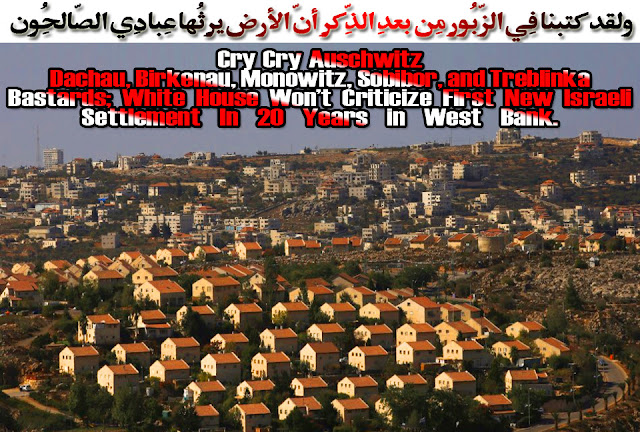 💣Cry Cry Auschwitz Dachau, Birkenau, Monowitz, Sobibor, and Treblinka Bastards; White House Won't Criticize First New Israeli Settlement In 20 Years in West Bank💣 ولقد كتبنا فِي الزّبُورِ مِن بعدِ الذِّكرِ أنّ الأرض يرِثُها عِبادِي الصّالِحُون