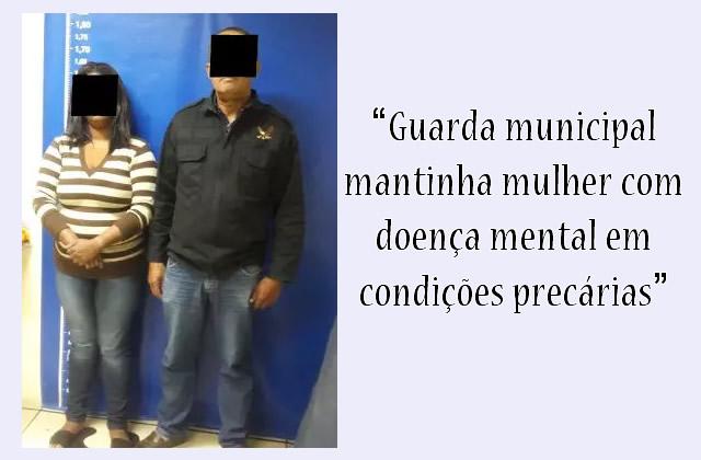 Preso GCM que mantinha mulher com doença mental em condições precárias.