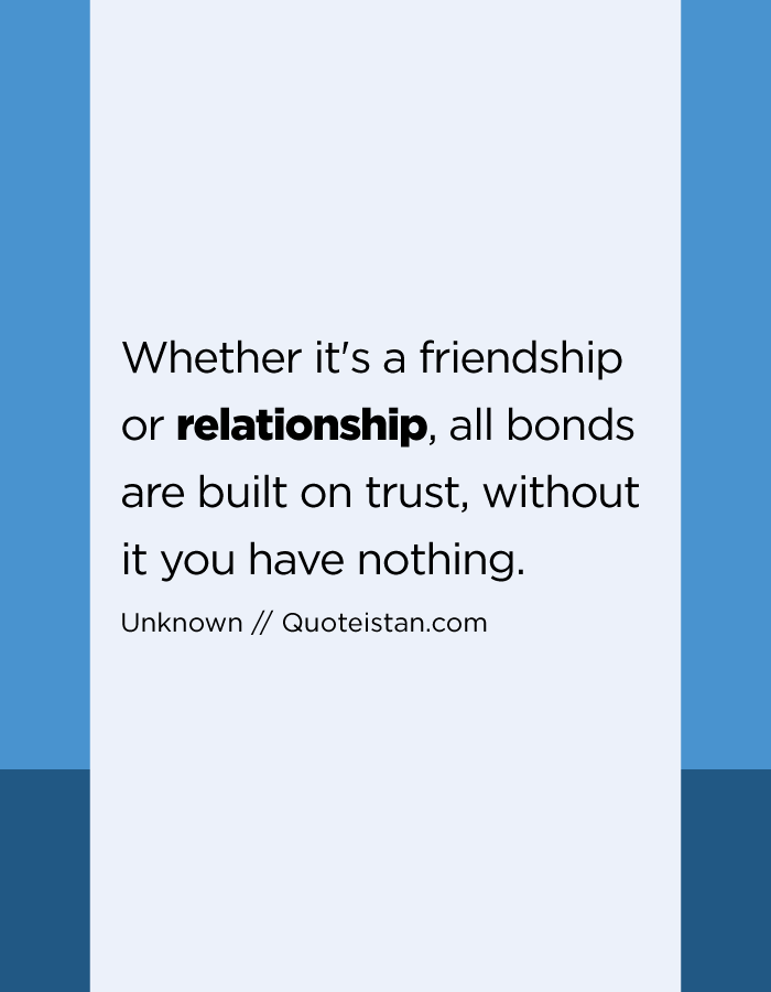 Whether it's a friendship or relationship, all bonds are built on trust, without it you have nothing.