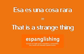 Esa es una cosa rara = That is a strange thing