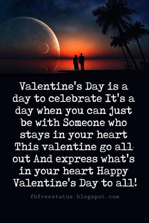 Valentines Day Messages, Valentine's Day is a day to celebrate It's a day when you can just be with Someone who stays in your heart This valentine go all out And express what's in your heart Happy Valentine's Day to all!