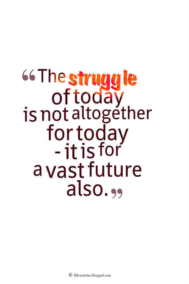 """The struggle of today is not altogether for today - it is for a vast future also."" ― Abraham Lincoln Quotes About Struggle"