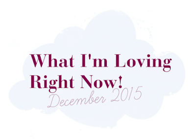 What I'm Loving Right Now! December 2015