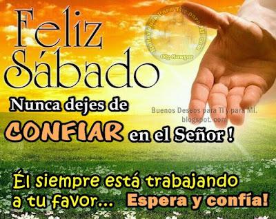 FELIZ SÁBADO Nunca dejes de CONFIAR en el Señor!  Él siempre está trabajando a tu favor... Espera y confía !