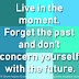 Live in the moment. Forget the past and don't concern yourself with the future.