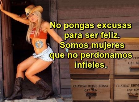 No pongas excusas para ser feliz. Somos mujeres que no perdonamos infieles.