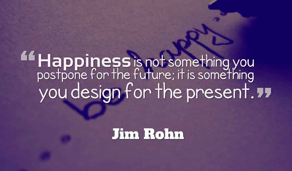 """Happiness is not something you postpone for the future; it is something you design for the present.""― Jim Rohn"
