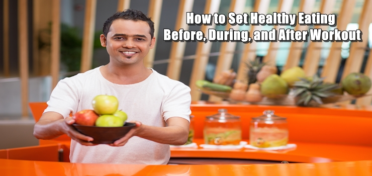 How to Set Healthy Eating Before, During, and After Workout