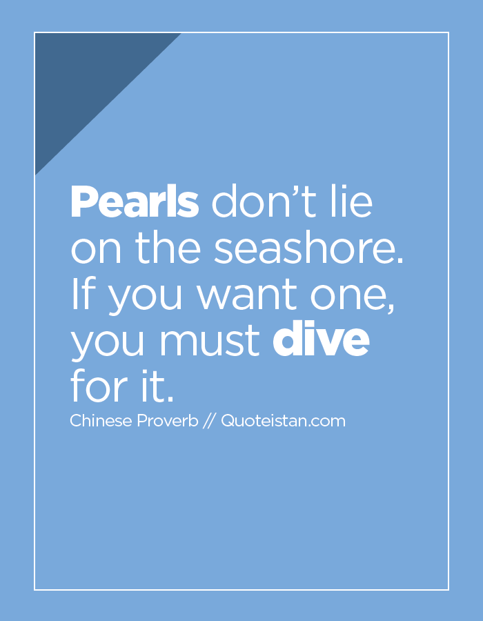 Pearls don't lie on the seashore. If you want one, you must dive for it.
