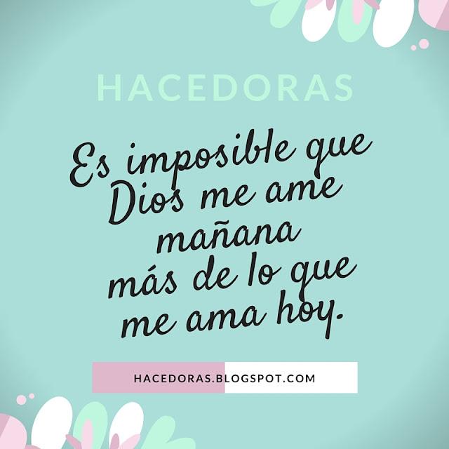 Es imposible que Dios me ame mañana más de lo que me ama hoy